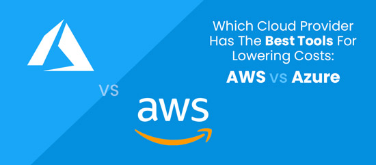 Which Cloud Provider Has The Best Tools For Lowering Costs:  AWS vs Azure