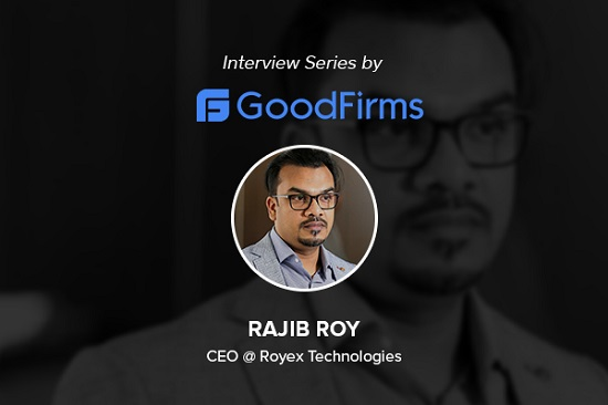 With Reliable & High-Performing Solutions, CEO Rajib Roy Ensures Royex Technologies Leads the Industry: GoodFirms